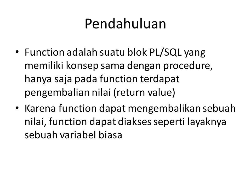 Pendahuluan Function adalah suatu blok PL/SQL yang memiliki konsep sama dengan procedure, hanya saja pada function terdapat pengembalian nilai (return value) Karena function dapat mengembalikan sebuah nilai, function dapat diakses seperti layaknya sebuah variabel biasa