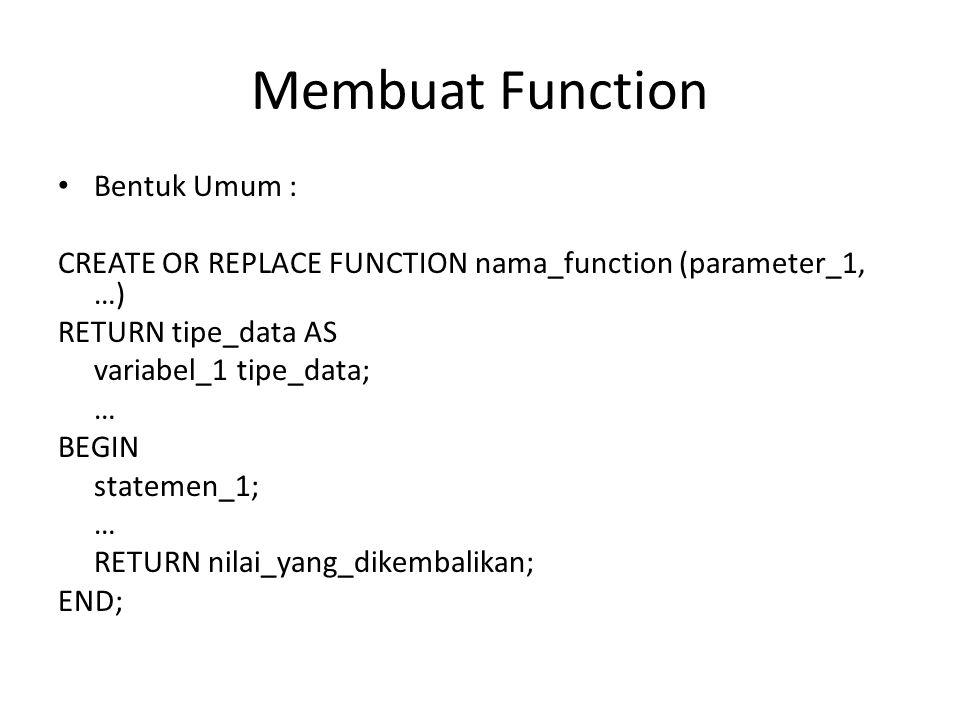 Membuat Function Bentuk Umum : CREATE OR REPLACE FUNCTION nama_function (parameter_1, …) RETURN tipe_data AS variabel_1 tipe_data; … BEGIN statemen_1; … RETURN nilai_yang_dikembalikan; END;