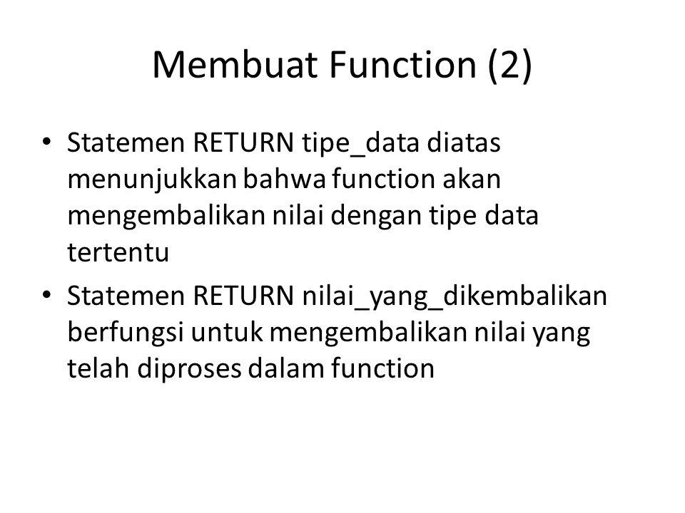 Membuat Function (2) Statemen RETURN tipe_data diatas menunjukkan bahwa function akan mengembalikan nilai dengan tipe data tertentu Statemen RETURN nilai_yang_dikembalikan berfungsi untuk mengembalikan nilai yang telah diproses dalam function