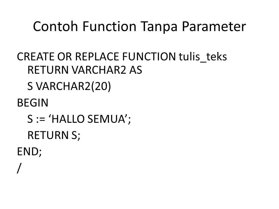 Contoh Function Tanpa Parameter CREATE OR REPLACE FUNCTION tulis_teks RETURN VARCHAR2 AS S VARCHAR2(20) BEGIN S := 'HALLO SEMUA'; RETURN S; END; /