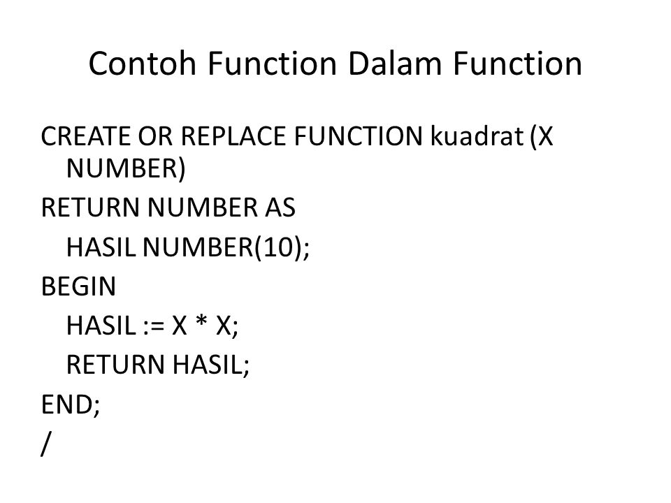 Contoh Function Dalam Function (2) CREATE OR REPLACE FUNCTION determinan (a NUMBER, b NUMBER, c NUMBER) RETURN NUMBER AS D NUMBER(10); BEGIN D := kuadrat(b) – (4 * a * c); RETURN D; END; /