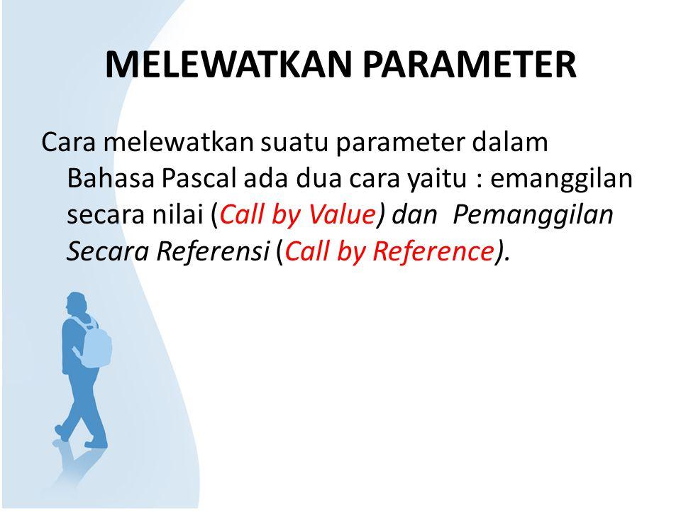 MELEWATKAN PARAMETER Cara melewatkan suatu parameter dalam Bahasa Pascal ada dua cara yaitu : emanggilan secara nilai (Call by Value) dan Pemanggilan Secara Referensi (Call by Reference).