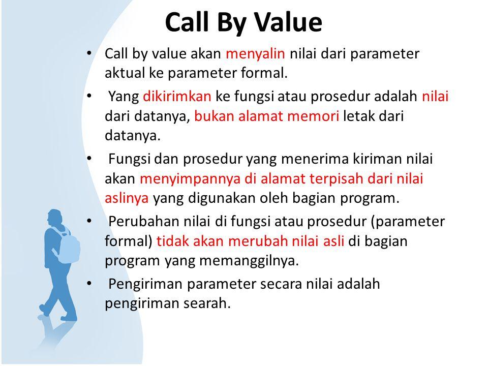 Call By Value Call by value akan menyalin nilai dari parameter aktual ke parameter formal. Yang dikirimkan ke fungsi atau prosedur adalah nilai dari d