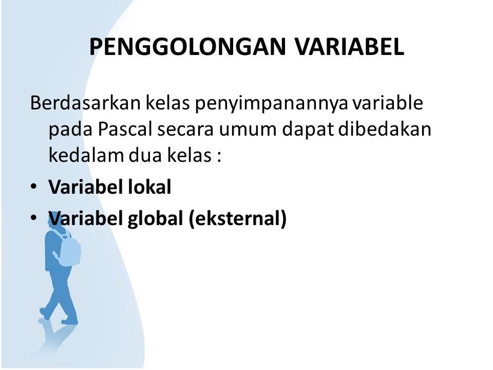 PENGGOLONGAN VARIABEL Berdasarkan kelas penyimpanannya variable pada Pascal secara umum dapat dibedakan kedalam dua kelas : Variabel lokal Variabel global (eksternal)