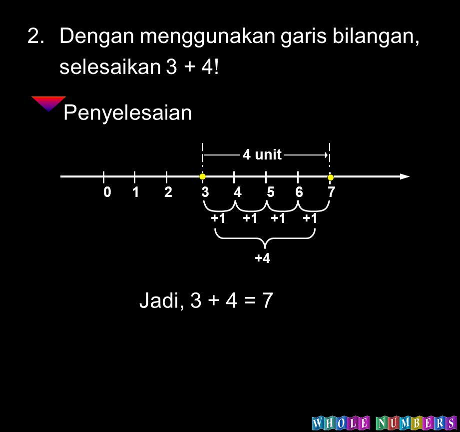 2.Dengan menggunakan garis bilangan, selesaikan 3 + 4! Penyelesaian 0 1 2 3 4 5 6 7 4 unit +1 +4 Jadi, 3 + 4 = 7
