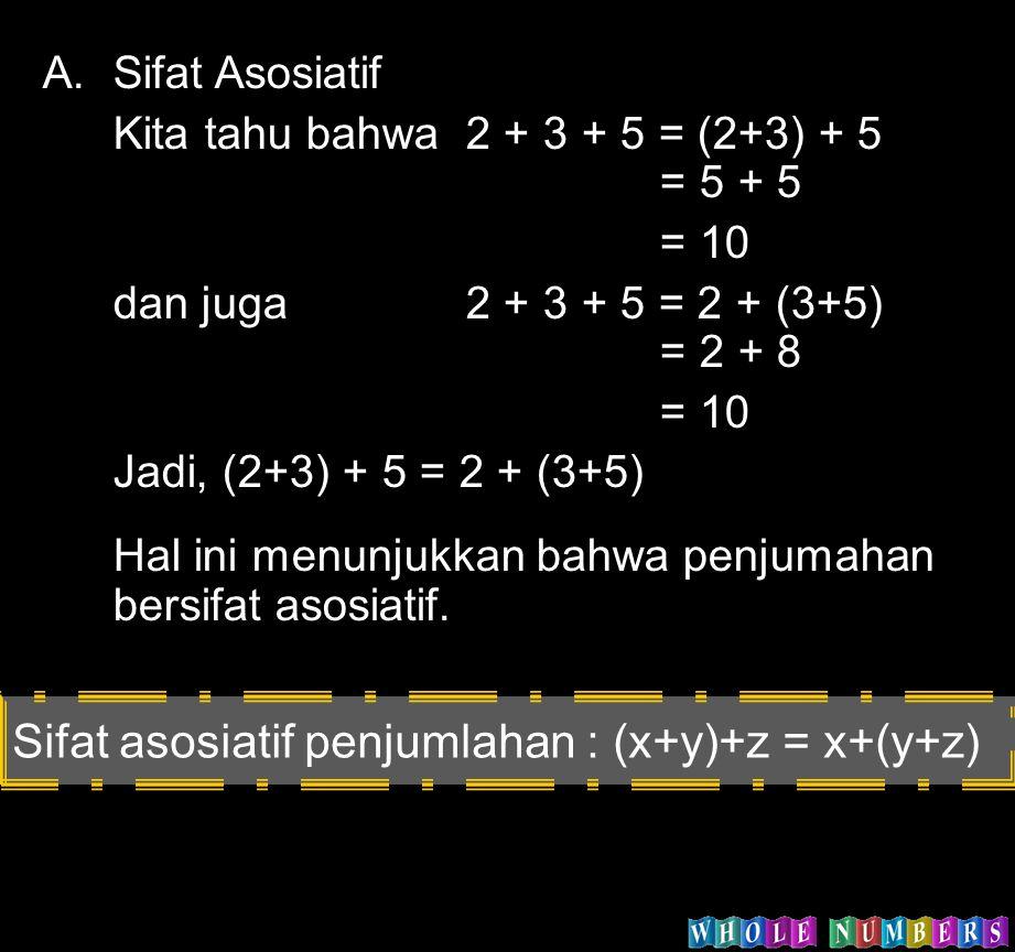 A.Sifat Asosiatif Kita tahu bahwa 2 + 3 + 5 = (2+3) + 5 = 5 + 5 = 10 dan juga 2 + 3 + 5 = 2 + (3+5) = 2 + 8 = 10 Jadi, (2+3) + 5 = 2 + (3+5) Hal ini m