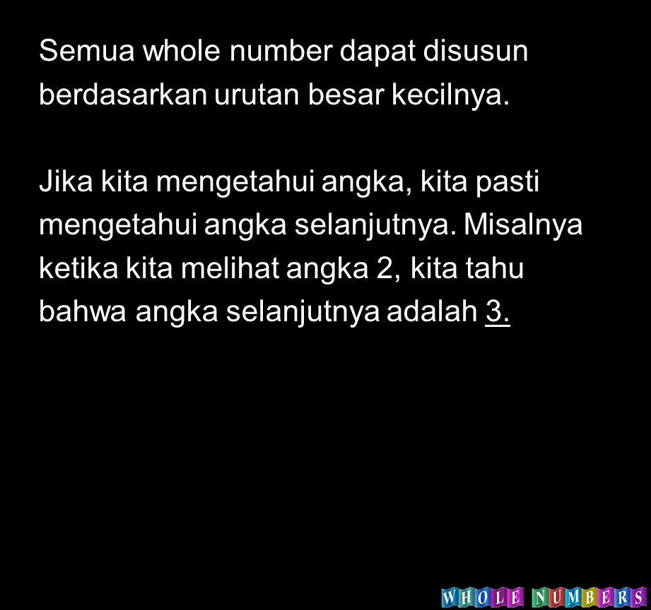 Semua whole number dapat disusun berdasarkan urutan besar kecilnya. Jika kita mengetahui angka, kita pasti mengetahui angka selanjutnya. Misalnya keti