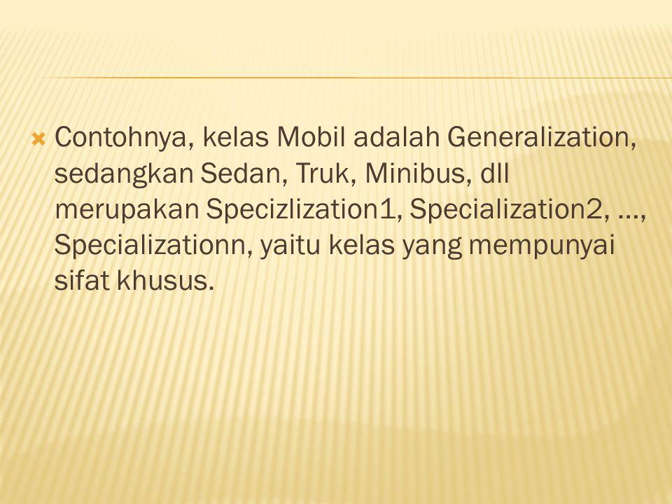  Contohnya, kelas Mobil adalah Generalization, sedangkan Sedan, Truk, Minibus, dll merupakan Specizlization1, Specialization2, …, Specializationn, yaitu kelas yang mempunyai sifat khusus.