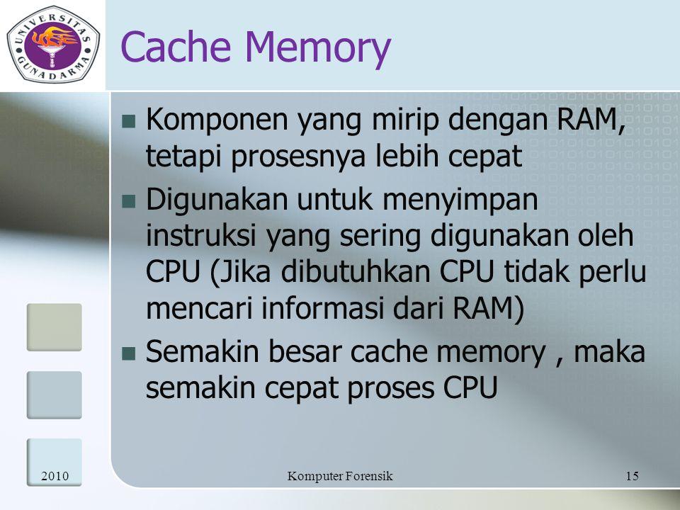 Cache Memory Komponen yang mirip dengan RAM, tetapi prosesnya lebih cepat Digunakan untuk menyimpan instruksi yang sering digunakan oleh CPU (Jika dib