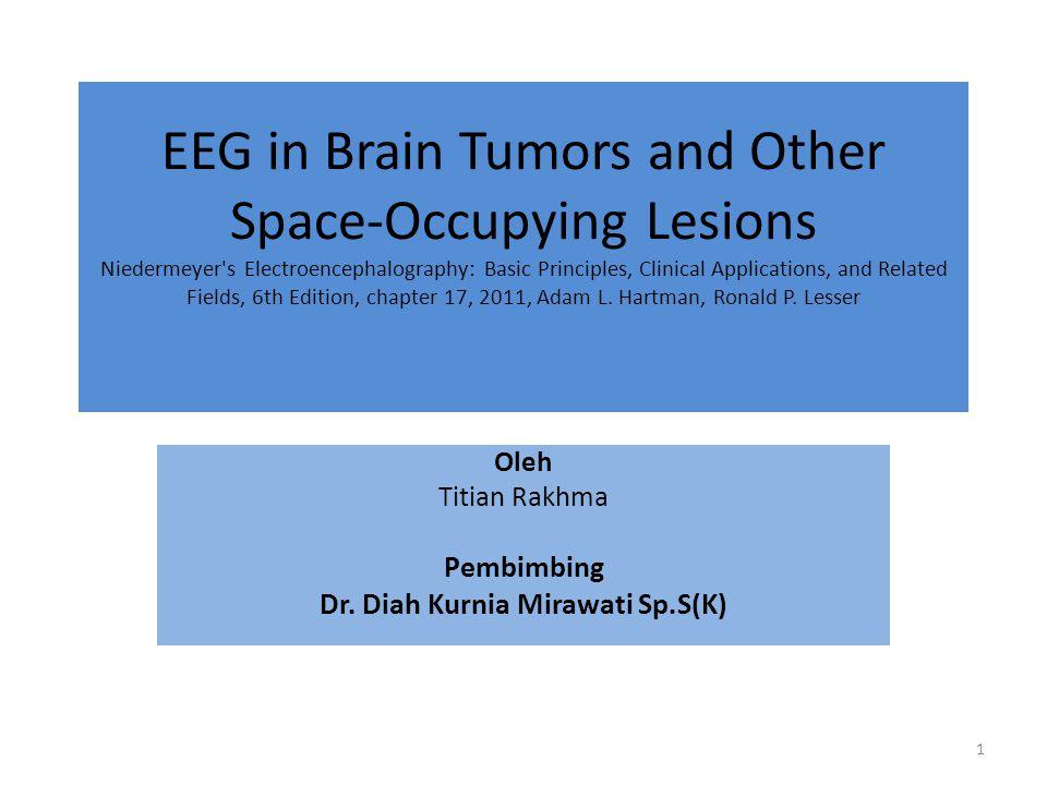 PENDAHULUAN Neurofisiologi klinis penting dalam penatalaksanaan pasien dengan tumor dan Space-Occupying Lesions (SOL), termasuk elektrokortikografi (ECoG) yang dipergunakan untuk memeriksa cortex selama pembedahan EEG dalam hal ini tidak spesifik untuk tipe tumor dan dapat terjadi pada Space-Occupying Lesions (SOL) Penelitian Gloor  perlambatan fokal delta pada lesi terbatas di white matter atau setelah lesi fokal thalamus 2