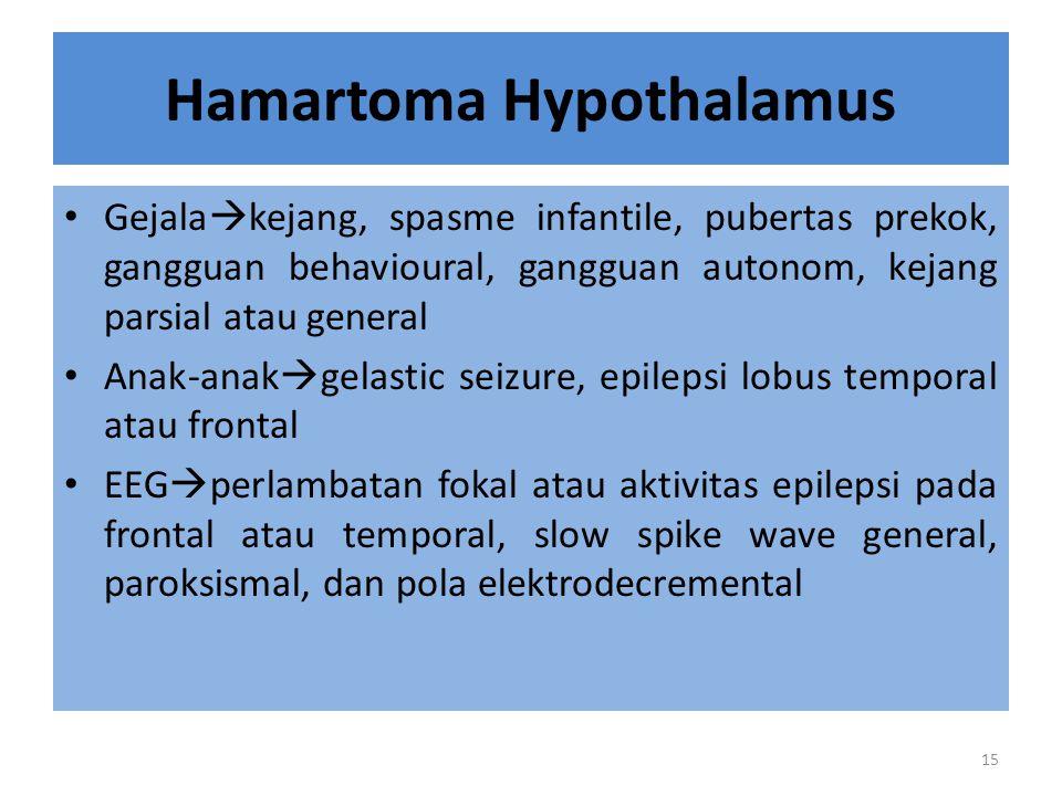 Hamartoma Hypothalamus Gejala  kejang, spasme infantile, pubertas prekok, gangguan behavioural, gangguan autonom, kejang parsial atau general Anak-anak  gelastic seizure, epilepsi lobus temporal atau frontal EEG  perlambatan fokal atau aktivitas epilepsi pada frontal atau temporal, slow spike wave general, paroksismal, dan pola elektrodecremental 15