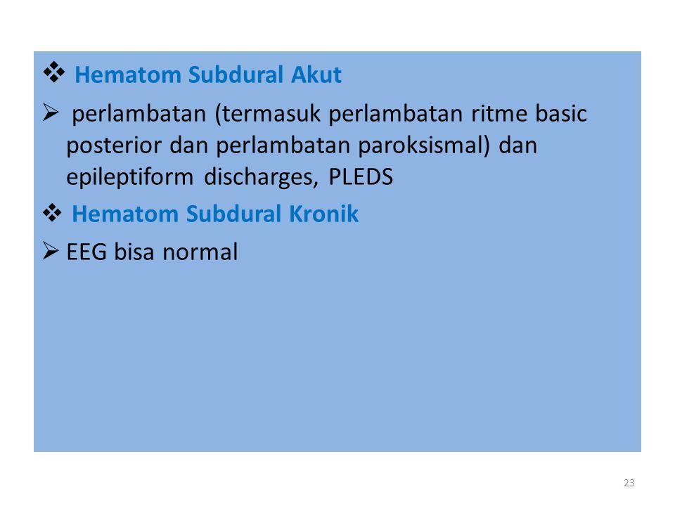  Hematom Subdural Akut  perlambatan (termasuk perlambatan ritme basic posterior dan perlambatan paroksismal) dan epileptiform discharges, PLEDS  Hematom Subdural Kronik  EEG bisa normal 23