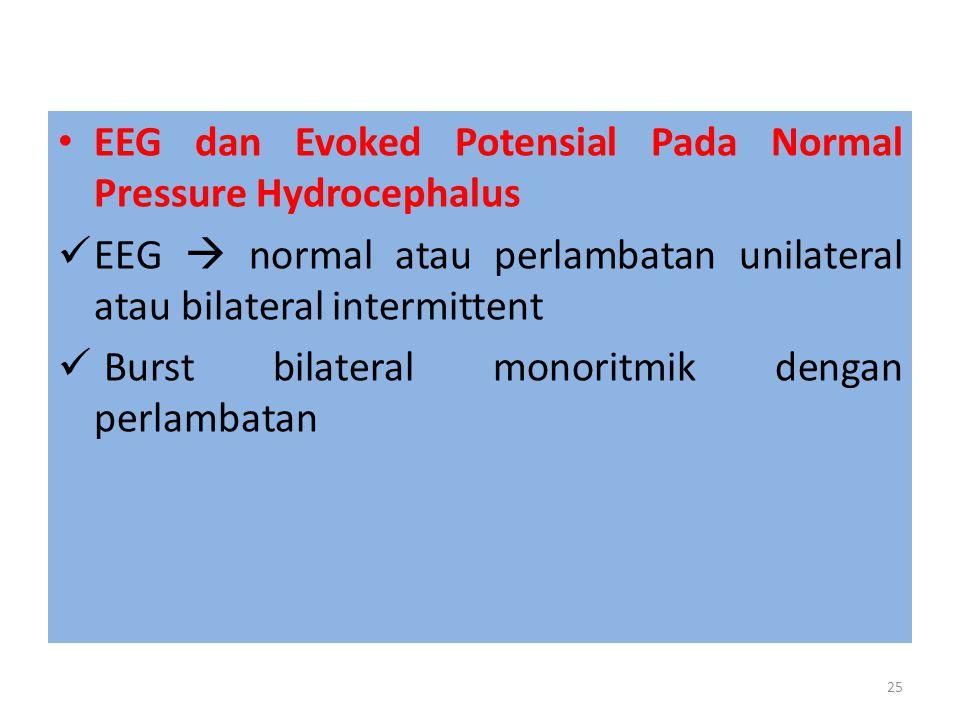 EEG dan Evoked Potensial Pada Normal Pressure Hydrocephalus EEG  normal atau perlambatan unilateral atau bilateral intermittent Burst bilateral monoritmik dengan perlambatan 25