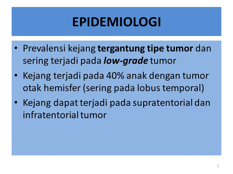 EPIDEMIOLOGI Prevalensi kejang tergantung tipe tumor dan sering terjadi pada low-grade tumor Kejang terjadi pada 40% anak dengan tumor otak hemisfer (sering pada lobus temporal) Kejang dapat terjadi pada supratentorial dan infratentorial tumor 5