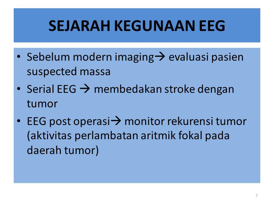 SEJARAH KEGUNAAN EEG Sebelum modern imaging  evaluasi pasien suspected massa Serial EEG  membedakan stroke dengan tumor EEG post operasi  monitor rekurensi tumor (aktivitas perlambatan aritmik fokal pada daerah tumor) 7