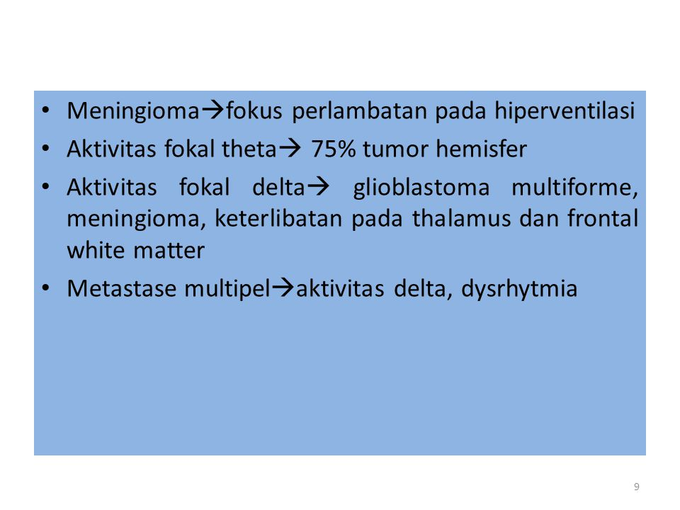 Atenuasi background  high grade glioma yg terdapat keterlibatan thalamus, peritumoral edema Aktivitas delta ireguler  peritumoral edema Frontal tumor  slow pattern, Frontal Intermittent Rhytmic Discharges (FIRDA) Tumor parietal occipital  gangguan ritme basic posterior, abnormalitas anterior Tumor temporal  aktivitas fokal delta atau sharp wave 10