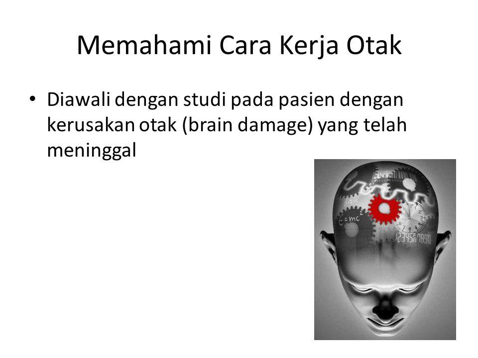 Memahami Cara Kerja Otak Diawali dengan studi pada pasien dengan kerusakan otak (brain damage) yang telah meninggal