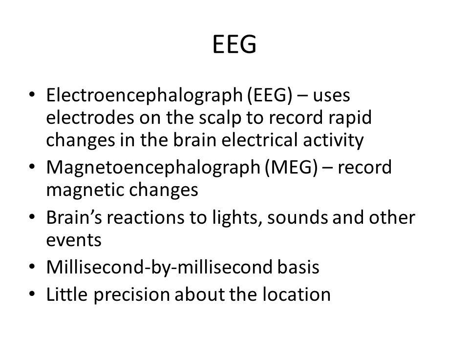 EEG Electroencephalograph (EEG) – uses electrodes on the scalp to record rapid changes in the brain electrical activity Magnetoencephalograph (MEG) –