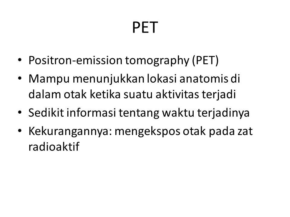PET Positron-emission tomography (PET) Mampu menunjukkan lokasi anatomis di dalam otak ketika suatu aktivitas terjadi Sedikit informasi tentang waktu terjadinya Kekurangannya: mengekspos otak pada zat radioaktif