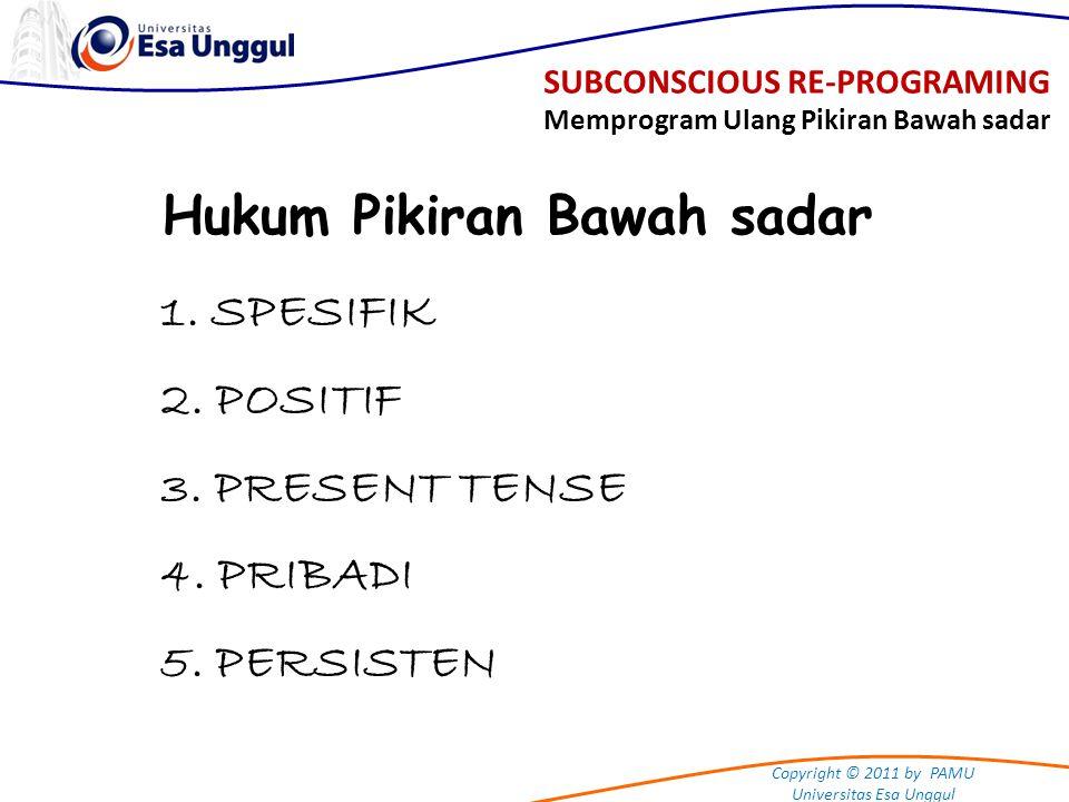 Copyright © 2011 by PAMU Universitas Esa Unggul Hukum Pikiran Bawah sadar 1. SPESIFIK 2. POSITIF 3. PRESENT TENSE 4. PRIBADI 5. PERSISTEN SUBCONSCIOUS