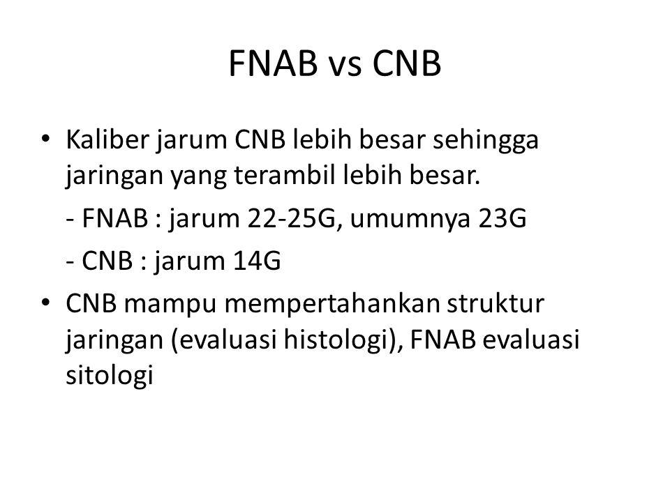 FNAB vs CNB Kaliber jarum CNB lebih besar sehingga jaringan yang terambil lebih besar. - FNAB : jarum 22-25G, umumnya 23G - CNB : jarum 14G CNB mampu