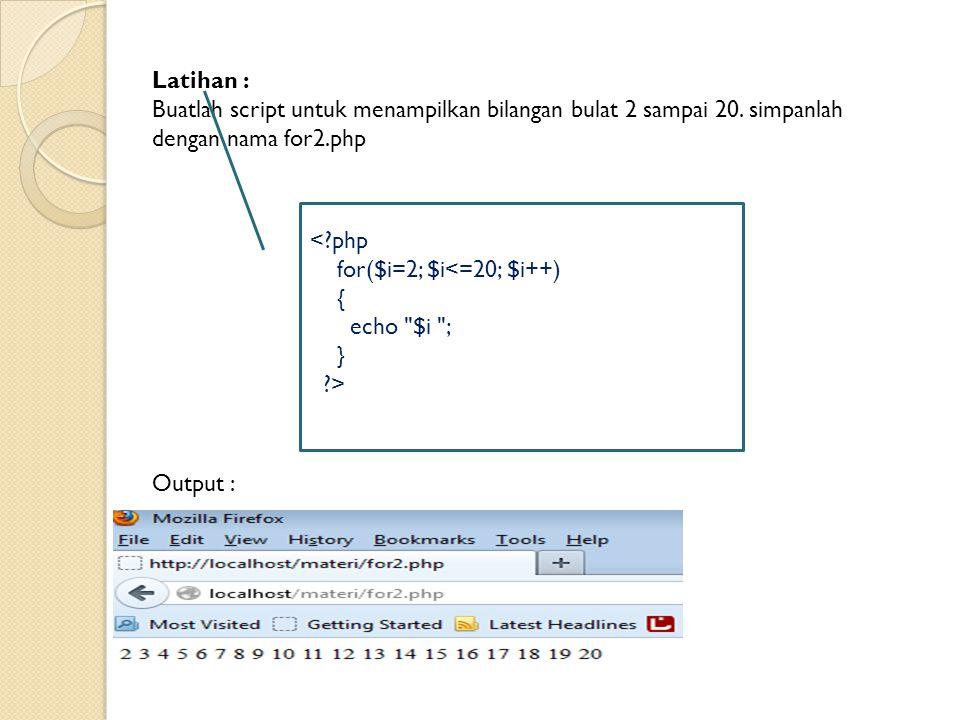 Latihan : Buatlah script untuk menampilkan bilangan bulat 2 sampai 20. simpanlah dengan nama for2.php Output : <?php for($i=2; $i<=20; $i++) { echo