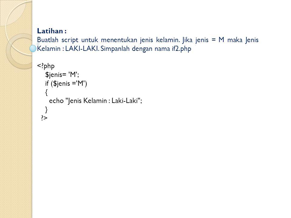 Latihan : Buatlah script untuk menentukan jenis kelamin. Jika jenis = M maka Jenis Kelamin : LAKI-LAKI. Simpanlah dengan nama if2.php <?php $jenis= 'M