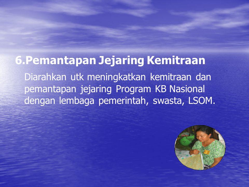 6.Pemantapan Jejaring Kemitraan Diarahkan utk meningkatkan kemitraan dan pemantapan jejaring Program KB Nasional dengan lembaga pemerintah, swasta, LS