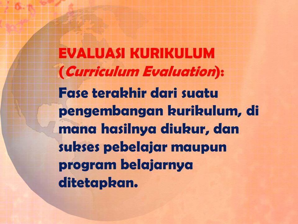 EVALUASI KURIKULUM (Curriculum Evaluation): Fase terakhir dari suatu pengembangan kurikulum, di mana hasilnya diukur, dan sukses pebelajar maupun prog