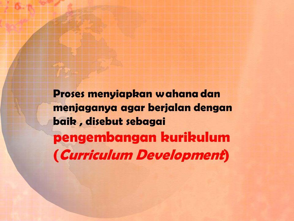 Proses menyiapkan wahana dan menjaganya agar berjalan dengan baik, disebut sebagai pengembangan kurikulum (Curriculum Development)