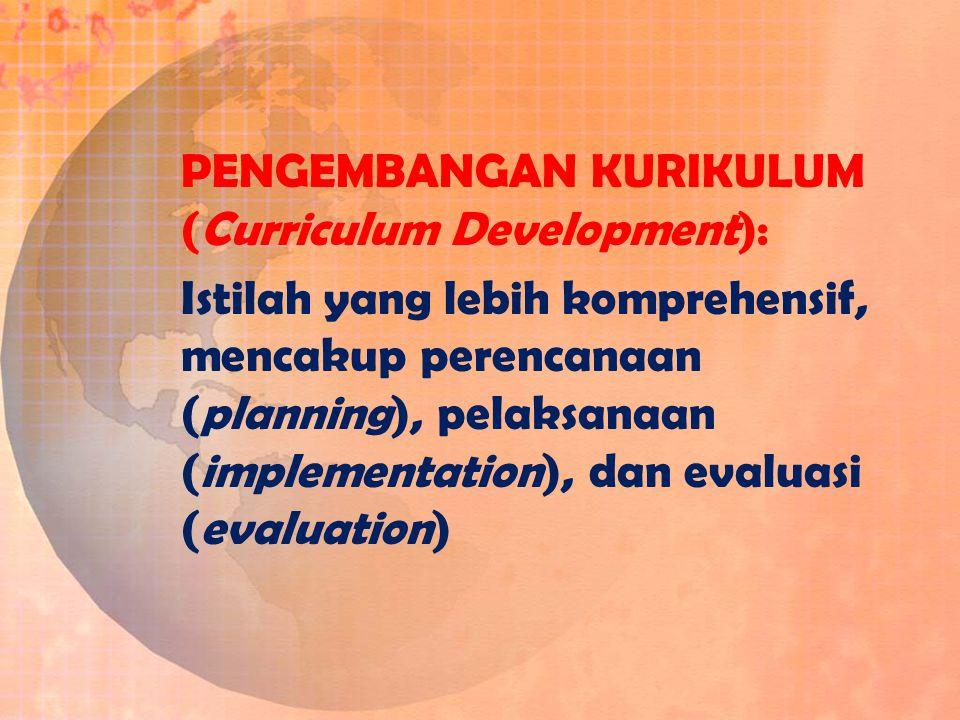 PENGEMBANGAN KURIKULUM (Curriculum Development): Istilah yang lebih komprehensif, mencakup perencanaan (planning), pelaksanaan (implementation), dan e