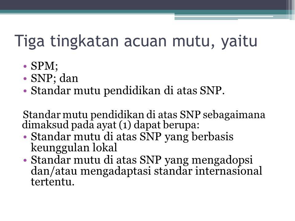 Tiga tingkatan acuan mutu, yaitu SPM; SNP; dan Standar mutu pendidikan di atas SNP. Standar mutu pendidikan di atas SNP sebagaimana dimaksud pada ayat