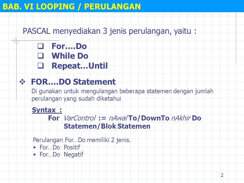 2 PASCAL menyediakan 3 jenis perulangan, yaitu : BAB. VI LOOPING / PERULANGAN  For….Do  While Do  Repeat…Until  FOR….DO Statement Syntax : For Var