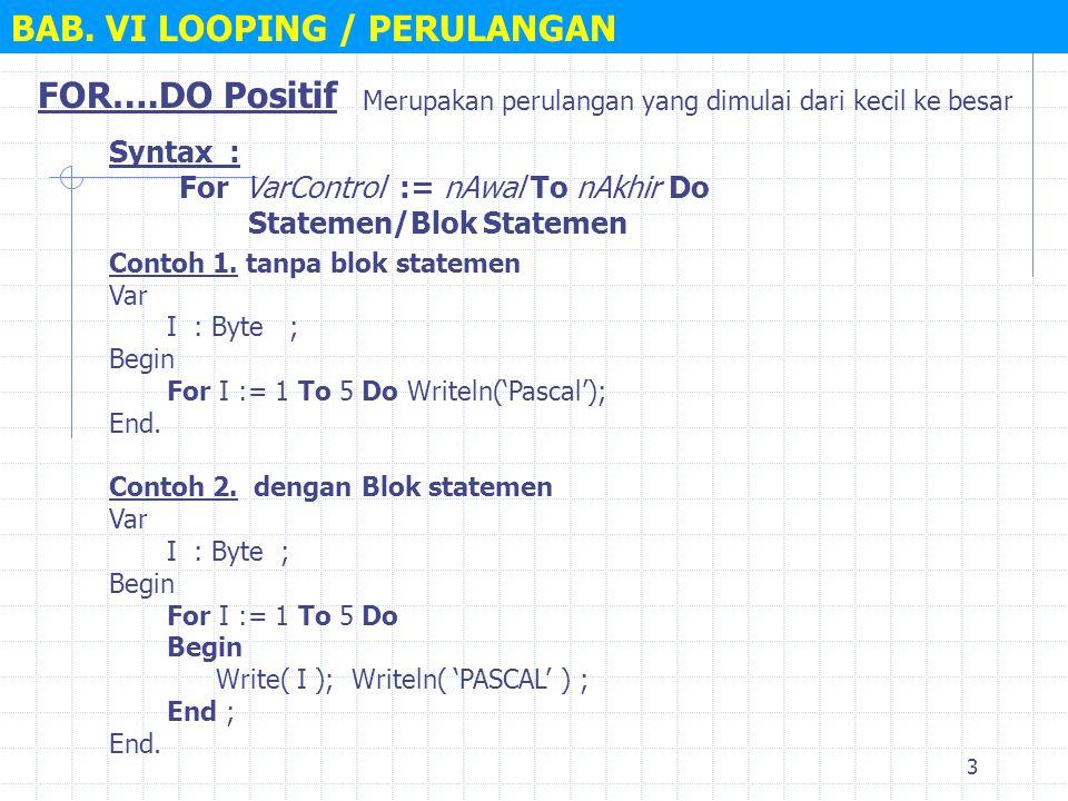 3 BAB. VI LOOPING / PERULANGAN FOR….DO Positif Syntax : For VarControl := nAwal To nAkhir Do Statemen/Blok Statemen Merupakan perulangan yang dimulai