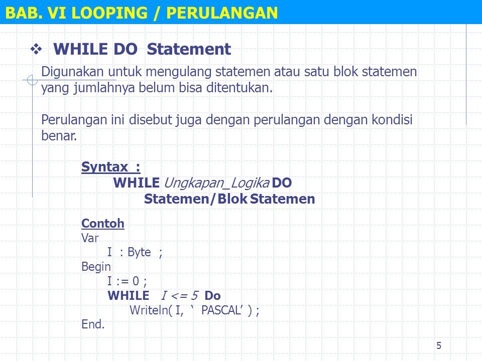 5 BAB. VI LOOPING / PERULANGAN  WHILE DO Statement Syntax : WHILE Ungkapan_Logika DO Statemen/Blok Statemen Digunakan untuk mengulang statemen atau s