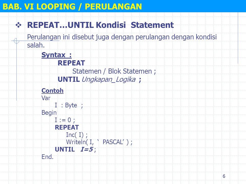 6 BAB. VI LOOPING / PERULANGAN  REPEAT…UNTIL Kondisi Statement Syntax : REPEAT Statemen / Blok Statemen ; UNTIL Ungkapan_Logika ; Perulangan ini dise