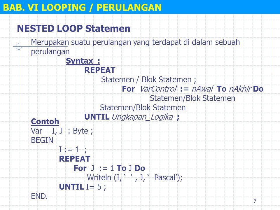 7 NESTED LOOP Statemen Syntax : REPEAT Statemen / Blok Statemen ; For VarControl := nAwal To nAkhir Do Statemen/Blok Statemen UNTIL Ungkapan_Logika ;