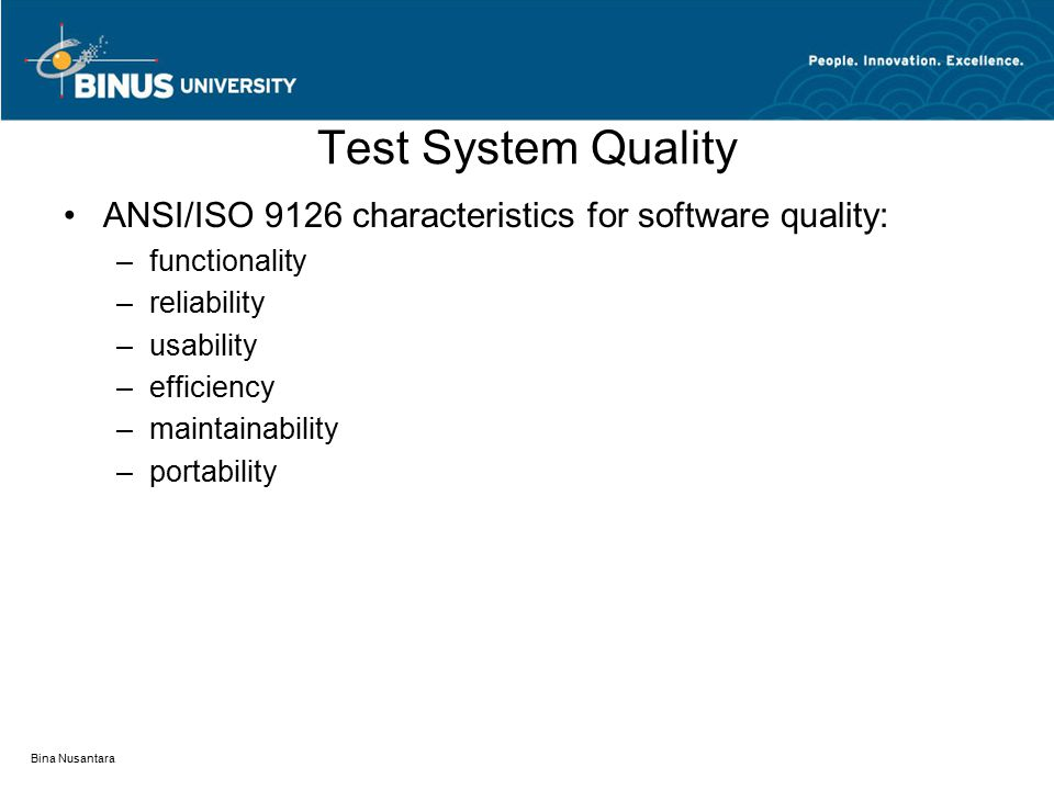 Bina Nusantara Test System Quality ANSI/ISO 9126 characteristics for software quality: –functionality –reliability –usability –efficiency –maintainabi