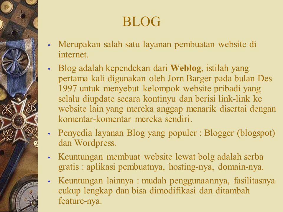 BLOG  Merupakan salah satu layanan pembuatan website di internet.  Blog adalah kependekan dari Weblog, istilah yang pertama kali digunakan oleh Jorn