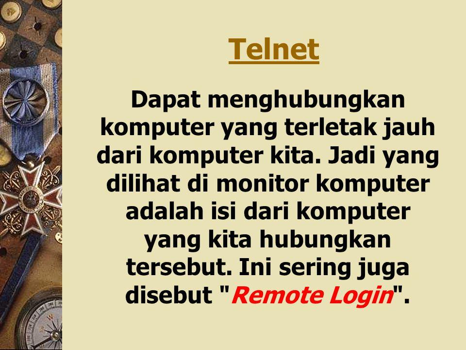 Telnet Dapat menghubungkan komputer yang terletak jauh dari komputer kita. Jadi yang dilihat di monitor komputer adalah isi dari komputer yang kita hu