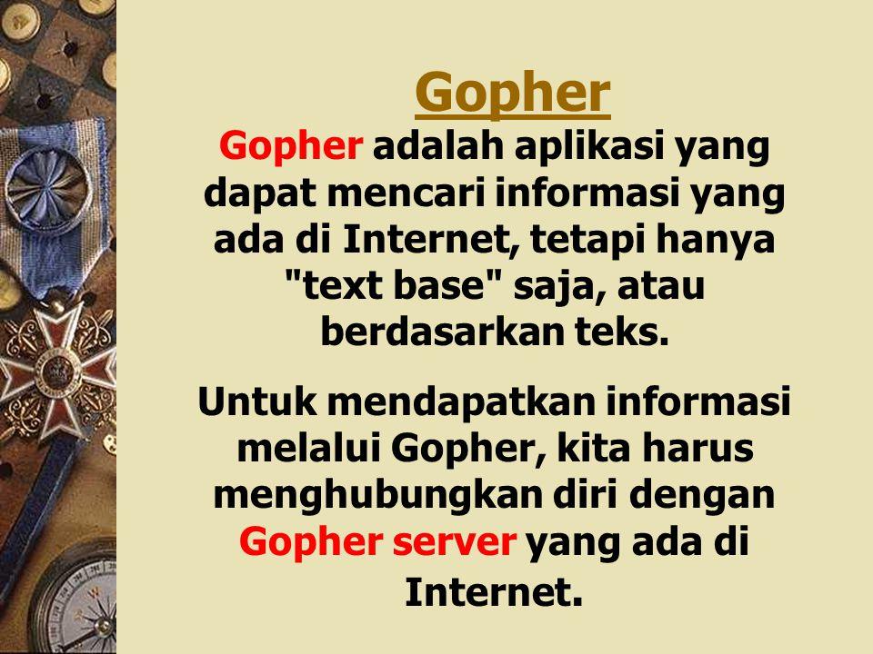 Gopher Gopher adalah aplikasi yang dapat mencari informasi yang ada di Internet, tetapi hanya