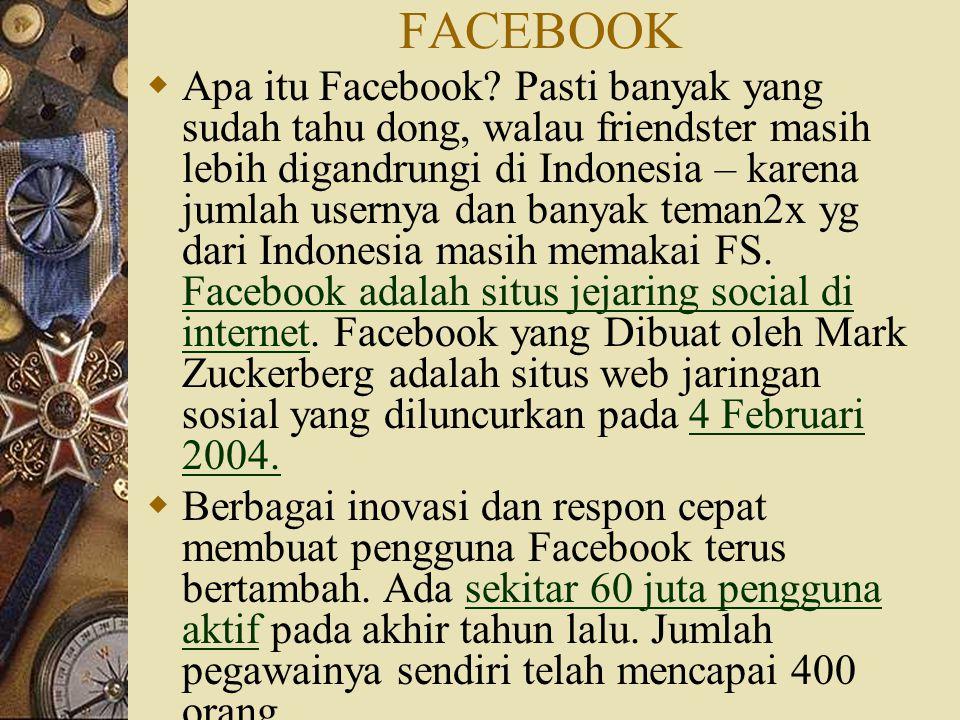 FACEBOOK  Apa itu Facebook? Pasti banyak yang sudah tahu dong, walau friendster masih lebih digandrungi di Indonesia – karena jumlah usernya dan bany