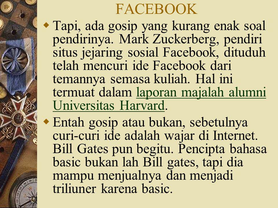 FACEBOOK  Tapi, ada gosip yang kurang enak soal pendirinya. Mark Zuckerberg, pendiri situs jejaring sosial Facebook, dituduh telah mencuri ide Facebo