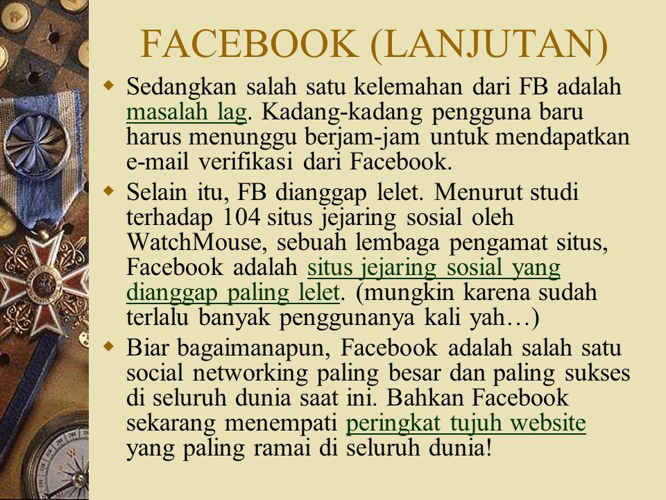 FACEBOOK (LANJUTAN)  Sedangkan salah satu kelemahan dari FB adalah masalah lag. Kadang-kadang pengguna baru harus menunggu berjam-jam untuk mendapatk