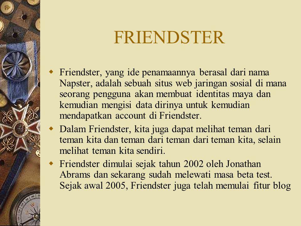FRIENDSTER  Friendster, yang ide penamaannya berasal dari nama Napster, adalah sebuah situs web jaringan sosial di mana seorang pengguna akan membuat