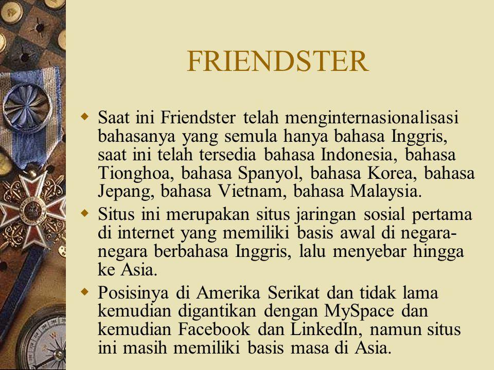 FRIENDSTER  Saat ini Friendster telah menginternasionalisasi bahasanya yang semula hanya bahasa Inggris, saat ini telah tersedia bahasa Indonesia, ba