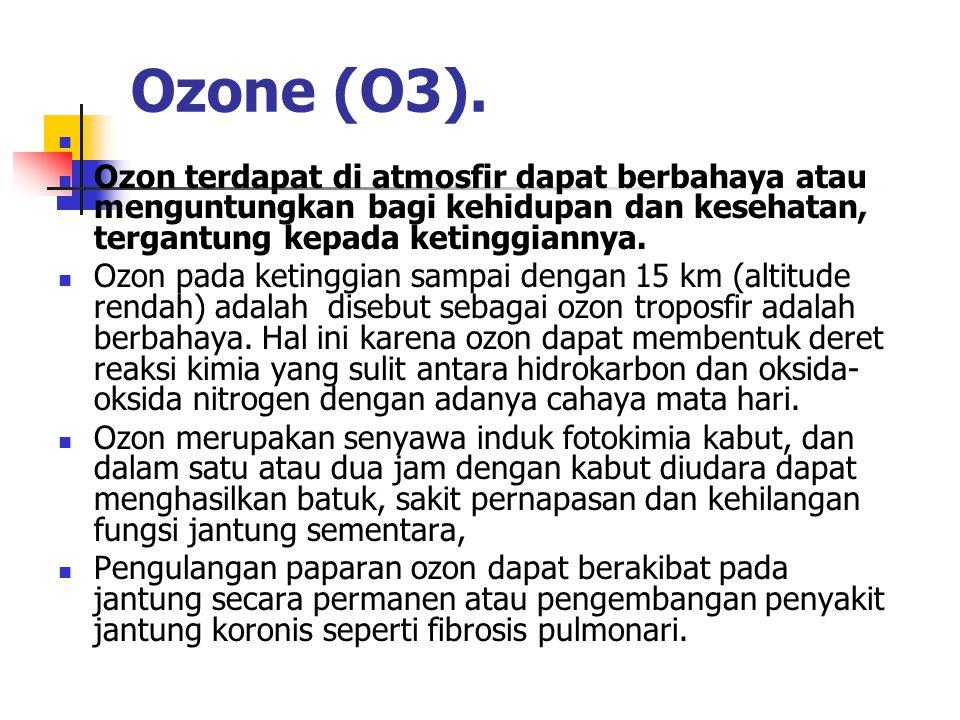 Ozone (O3). Ozon terdapat di atmosfir dapat berbahaya atau menguntungkan bagi kehidupan dan kesehatan, tergantung kepada ketinggiannya. Ozon pada keti