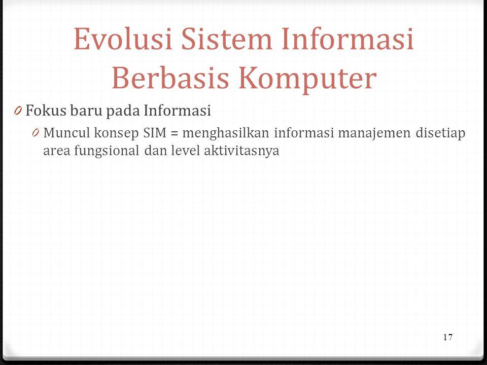 Evolusi Sistem Informasi Berbasis Komputer 0 Fokus baru pada Informasi 0 Muncul konsep SIM = menghasilkan informasi manajemen disetiap area fungsional dan level aktivitasnya 17