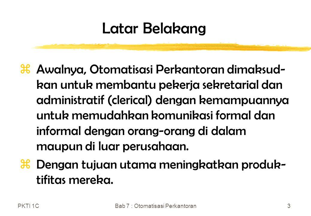 PKTI 1CBab 7 : Otomatisasi Perkantoran3 Latar Belakang zAwalnya, Otomatisasi Perkantoran dimaksud- kan untuk membantu pekerja sekretarial dan administ