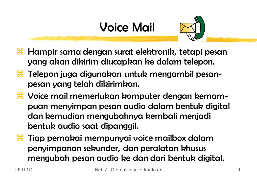 PKTI 1CBab 7 : Otomatisasi Perkantoran9 Voice Mail zHampir sama dengan surat elektronik, tetapi pesan yang akan dikirim diucapkan ke dalam telepon. zT